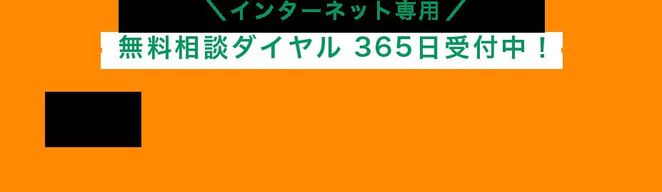 インターネット専用 無料相談ダイヤル 365日受付中!